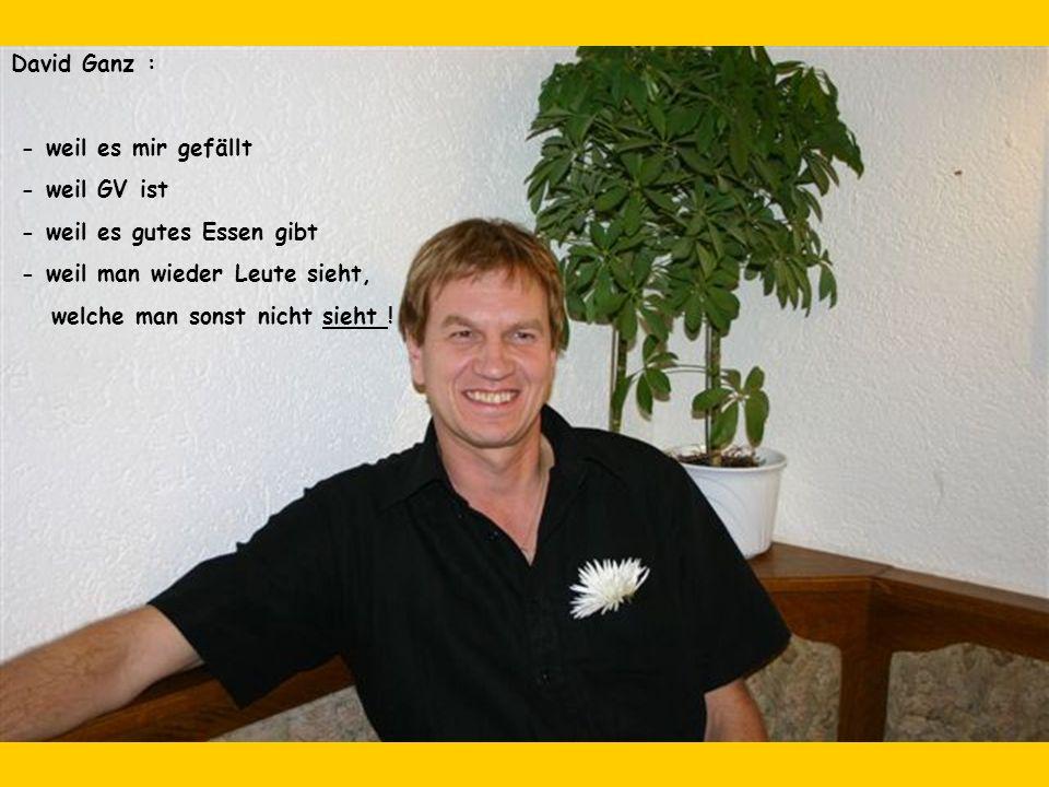 David Ganz : - weil es mir gefällt - weil GV ist - weil es gutes Essen gibt - weil man wieder Leute sieht, welche man sonst nicht sieht !