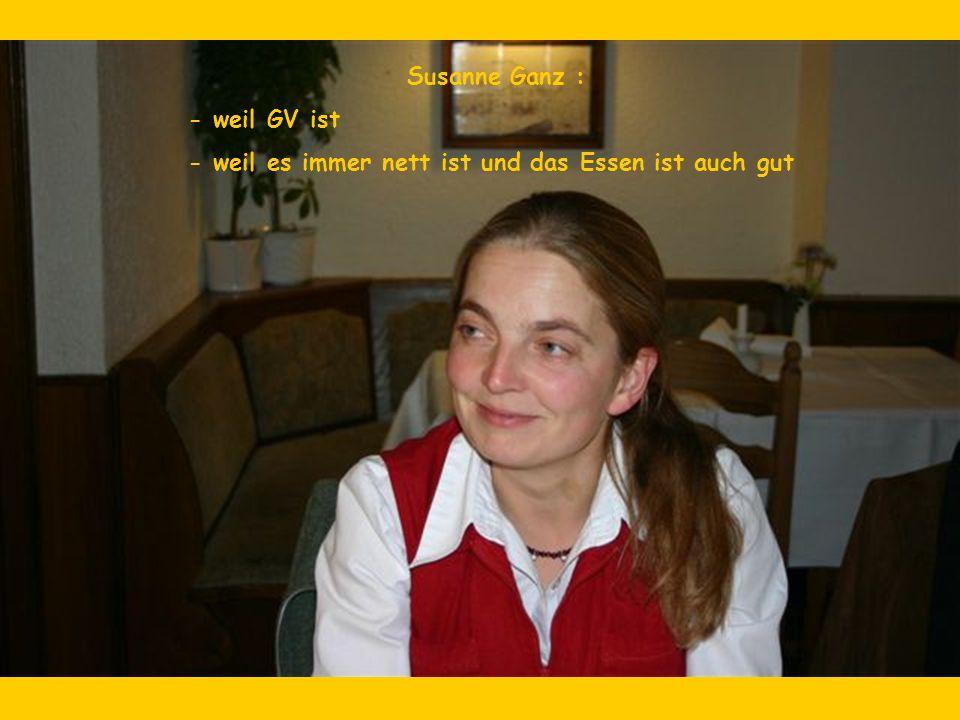 Susanne Ganz : - weil GV ist - weil es immer nett ist und das Essen ist auch gut