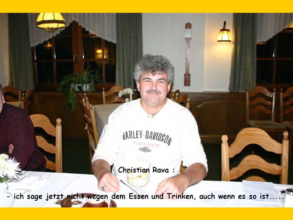 Christian Rava : - ich sage jetzt nicht wegen dem Essen und Trinken, auch wenn es so ist.....