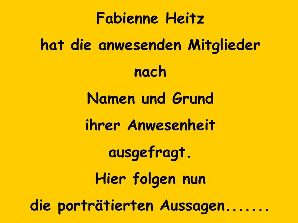 Fabienne Heitz hat die anwesenden Mitglieder nach Namen und Grund ihrer Anwesenheit ausgefragt. Hier folgen nun die porträtierten Aussagen.......