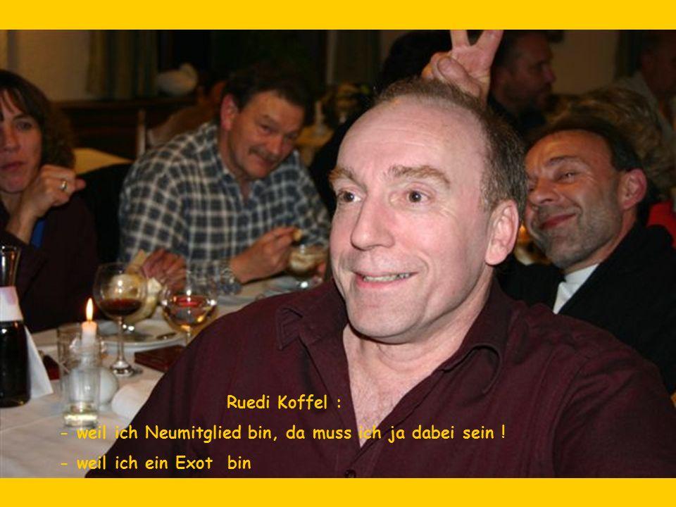 Ruedi Koffel : - weil ich Neumitglied bin, da muss ich ja dabei sein ! - weil ich ein Exot bin
