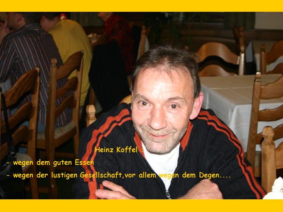 Heinz Koffel : - wegen dem guten Essen - wegen der lustigen Gesellschaft,vor allem wegen dem Degen....