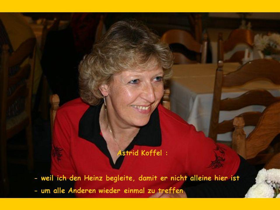 Astrid Koffel : - weil ich den Heinz begleite, damit er nicht alleine hier ist - um alle Anderen wieder einmal zu treffen
