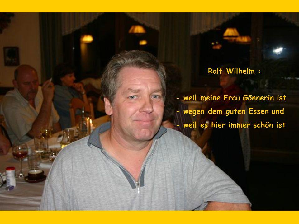 Ralf Wilhelm : - weil meine Frau Gönnerin ist - wegen dem guten Essen und - weil es hier immer schön ist