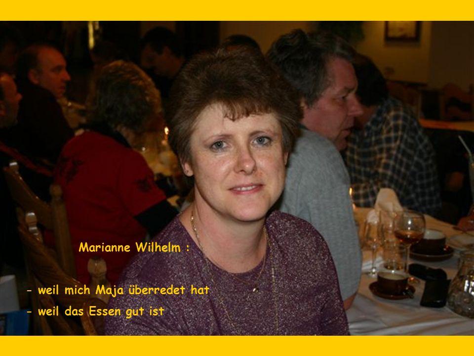 Marianne Wilhelm : - weil mich Maja überredet hat - weil das Essen gut ist