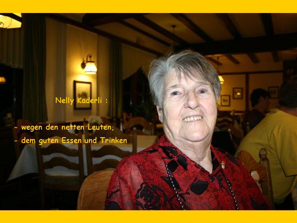 Nelly Kaderli : - wegen den netten Leuten, - dem guten Essen und Trinken