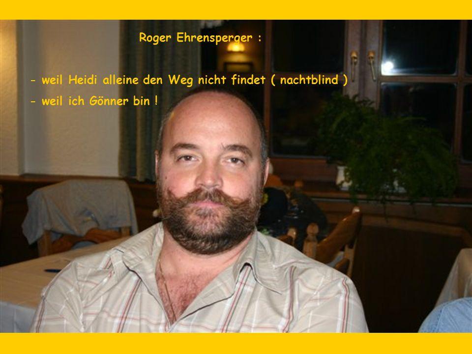 Roger Ehrensperger : - weil Heidi alleine den Weg nicht findet ( nachtblind ) - weil ich Gönner bin !