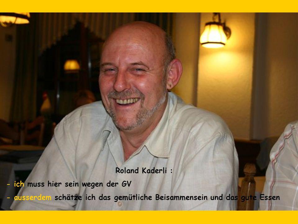 Roland Kaderli : - ich muss hier sein wegen der GV - ausserdem schätze ich das gemütliche Beisammensein und das gute Essen