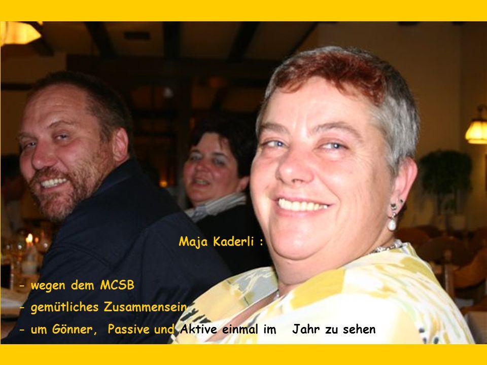 Maja Kaderli : - wegen dem MCSB - gemütliches Zusammensein - um Gönner, Passive und Aktive einmal im Jahr zu sehen
