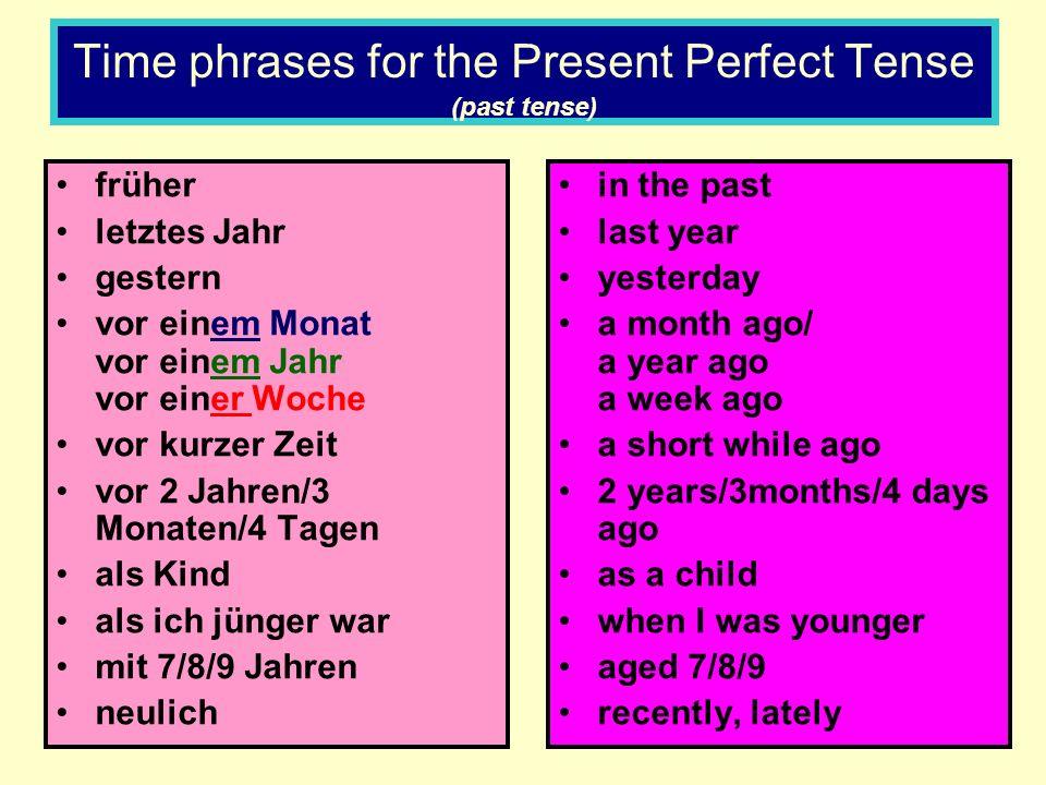 Time phrases for the Present Perfect Tense (past tense) früher letztes Jahr gestern vor einem Monat vor einem Jahr vor einer Woche vor kurzer Zeit vor 2 Jahren/3 Monaten/4 Tagen als Kind als ich jünger war mit 7/8/9 Jahren neulich in the past last year yesterday a month ago/ a year ago a week ago a short while ago 2 years/3months/4 days ago as a child when I was younger aged 7/8/9 recently, lately