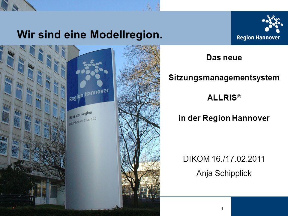 1 Wir sind eine Modellregion. Das neue Sitzungsmanagementsystem ALLRIS © in der Region Hannover DIKOM 16./17.02.2011 Anja Schipplick