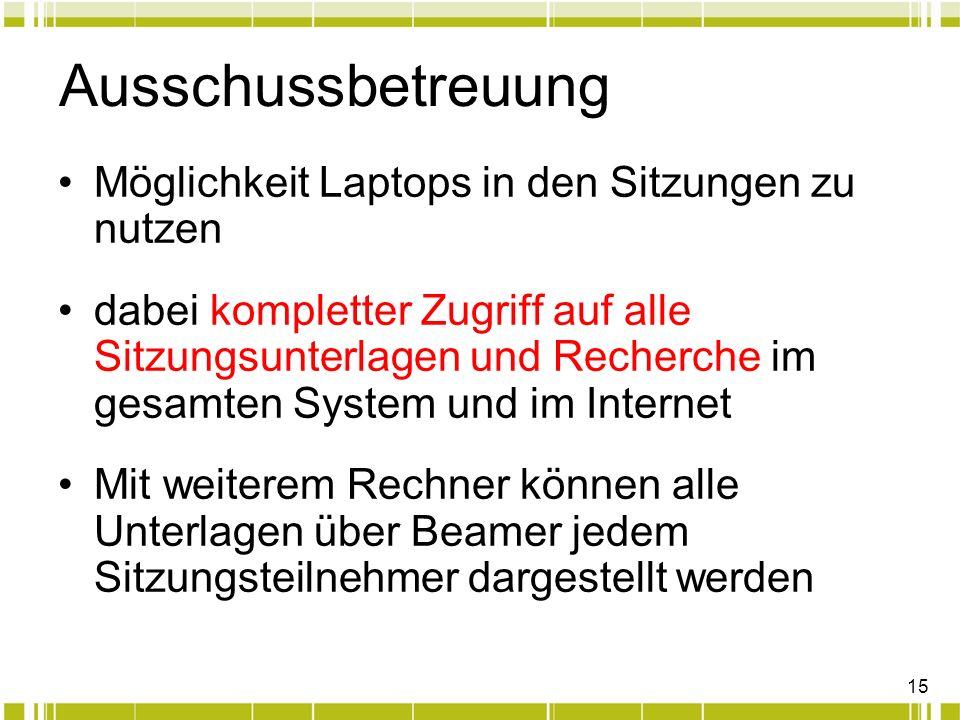 15 Ausschussbetreuung Möglichkeit Laptops in den Sitzungen zu nutzen dabei kompletter Zugriff auf alle Sitzungsunterlagen und Recherche im gesamten System und im Internet Mit weiterem Rechner können alle Unterlagen über Beamer jedem Sitzungsteilnehmer dargestellt werden