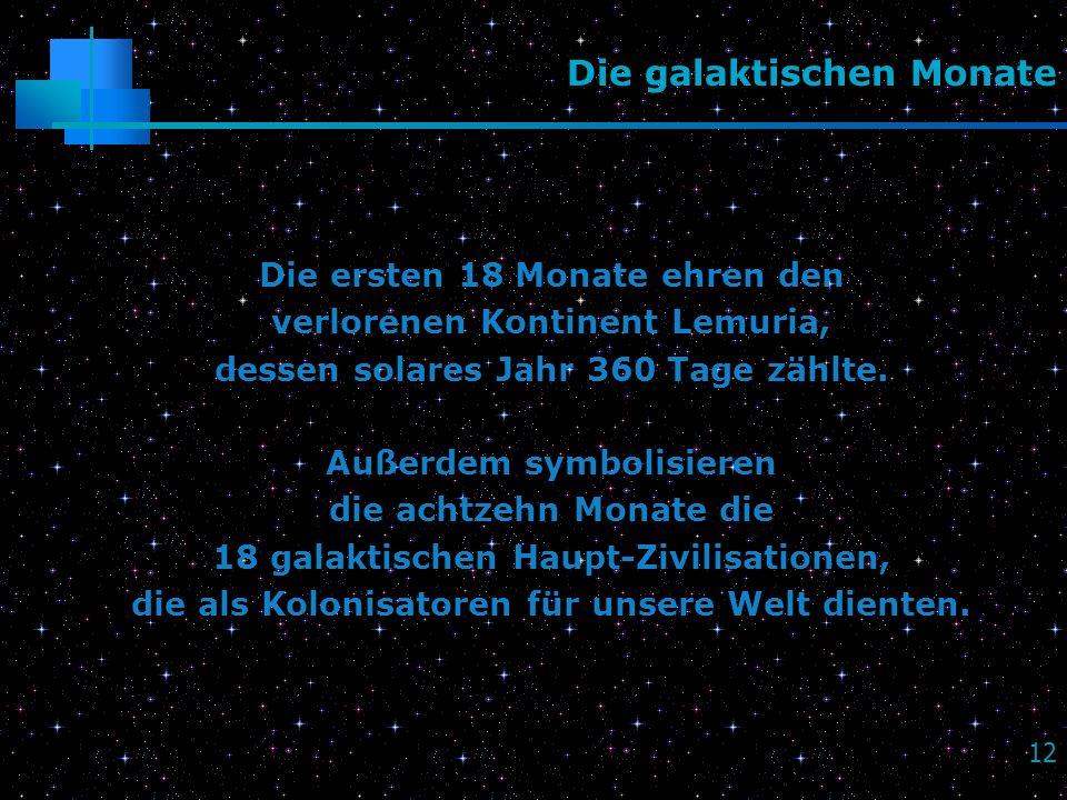 12 Die galaktischen Monate Die ersten 18 Monate ehren den verlorenen Kontinent Lemuria, dessen solares Jahr 360 Tage zählte. Außerdem symbolisieren di
