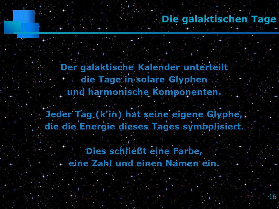 16 Die galaktischen Tage Der galaktische Kalender unterteilt die Tage in solare Glyphen und harmonische Komponenten. Jeder Tag (k'in) hat seine eigene