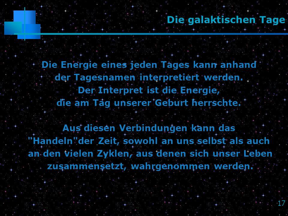 17 Die galaktischen Tage Die Energie eines jeden Tages kann anhand der Tagesnamen interpretiert werden. Der Interpret ist die Energie, die am Tag unse
