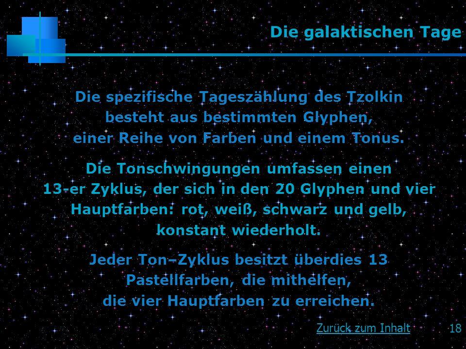18 Die galaktischen Tage Die spezifische Tageszählung des Tzolkin besteht aus bestimmten Glyphen, einer Reihe von Farben und einem Tonus. Die Tonschwi