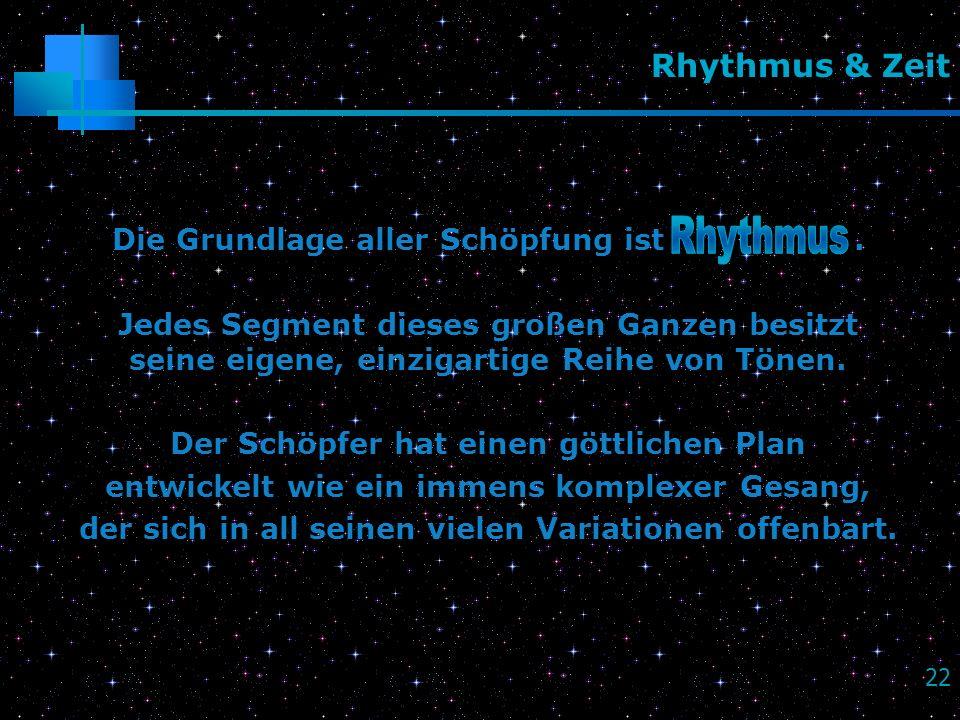 22 Rhythmus & Zeit Die Grundlage aller Schöpfung ist. Jedes Segment dieses großen Ganzen besitzt seine eigene, einzigartige Reihe von Tönen. Der Schöp