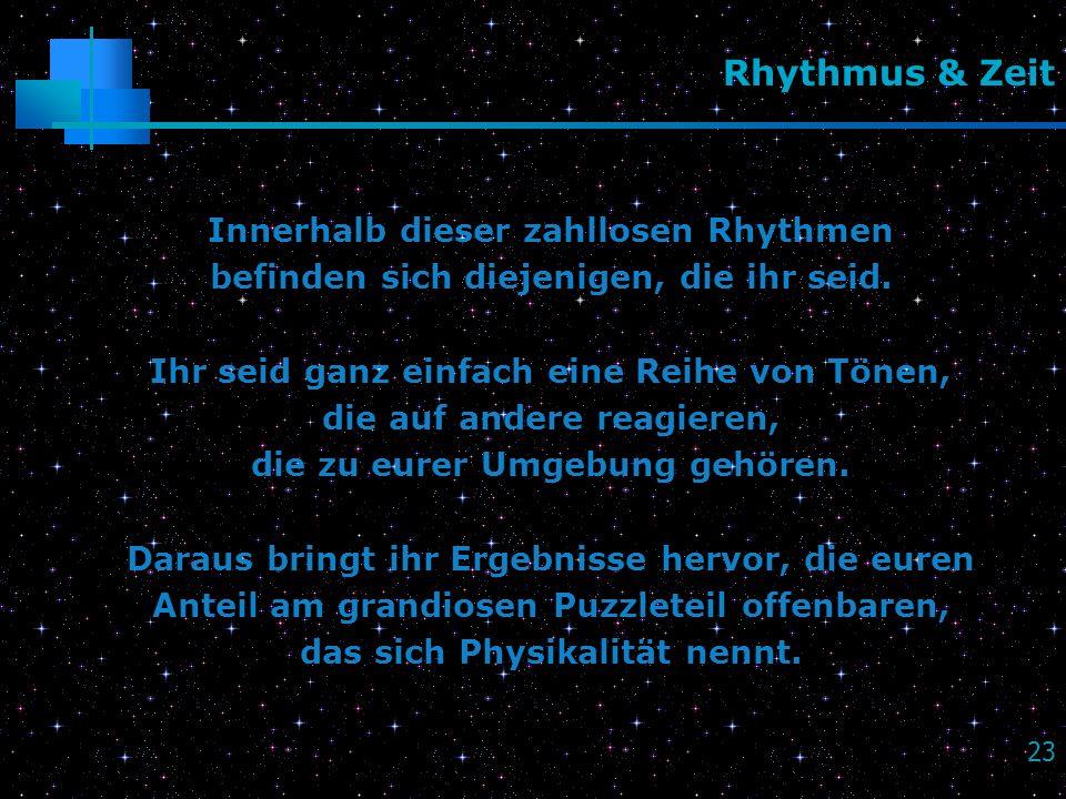 23 Rhythmus & Zeit Innerhalb dieser zahllosen Rhythmen befinden sich diejenigen, die ihr seid. Ihr seid ganz einfach eine Reihe von Tönen, die auf and
