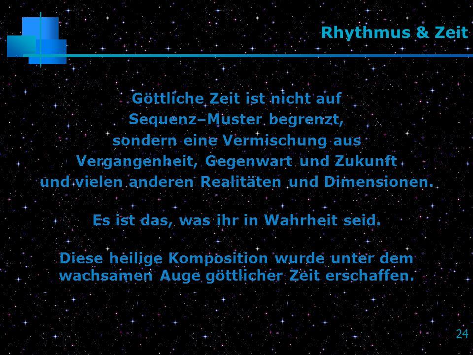 24 Rhythmus & Zeit Göttliche Zeit ist nicht auf Sequenz–Muster begrenzt, sondern eine Vermischung aus Vergangenheit, Gegenwart und Zukunft und vielen