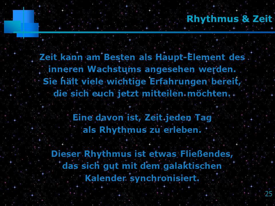 25 Rhythmus & Zeit Zeit kann am Besten als Haupt-Element des inneren Wachstums angesehen werden. Sie hält viele wichtige Erfahrungen bereit, die sich