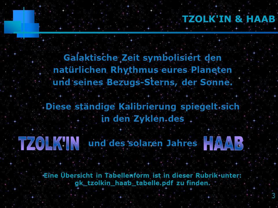 3 TZOLK'IN & HAAB Galaktische Zeit symbolisiert den natürlichen Rhythmus eures Planeten und seines Bezugs-Sterns, der Sonne. Diese ständige Kalibrieru