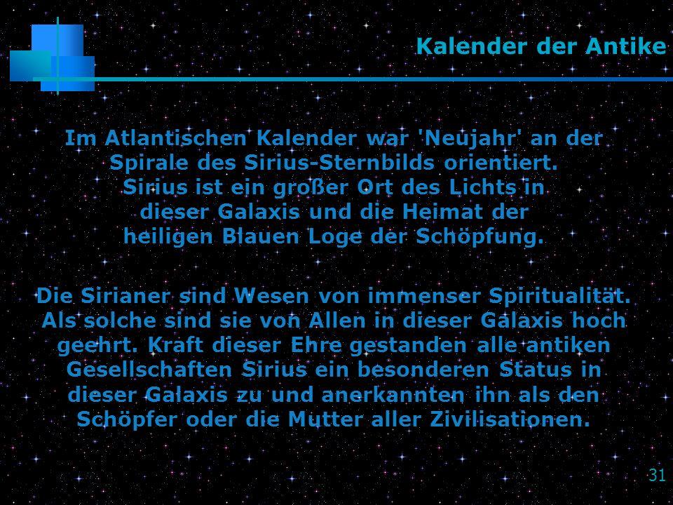 31 Kalender der Antike Im Atlantischen Kalender war 'Neujahr' an der Spirale des Sirius-Sternbilds orientiert. Sirius ist ein großer Ort des Lichts in