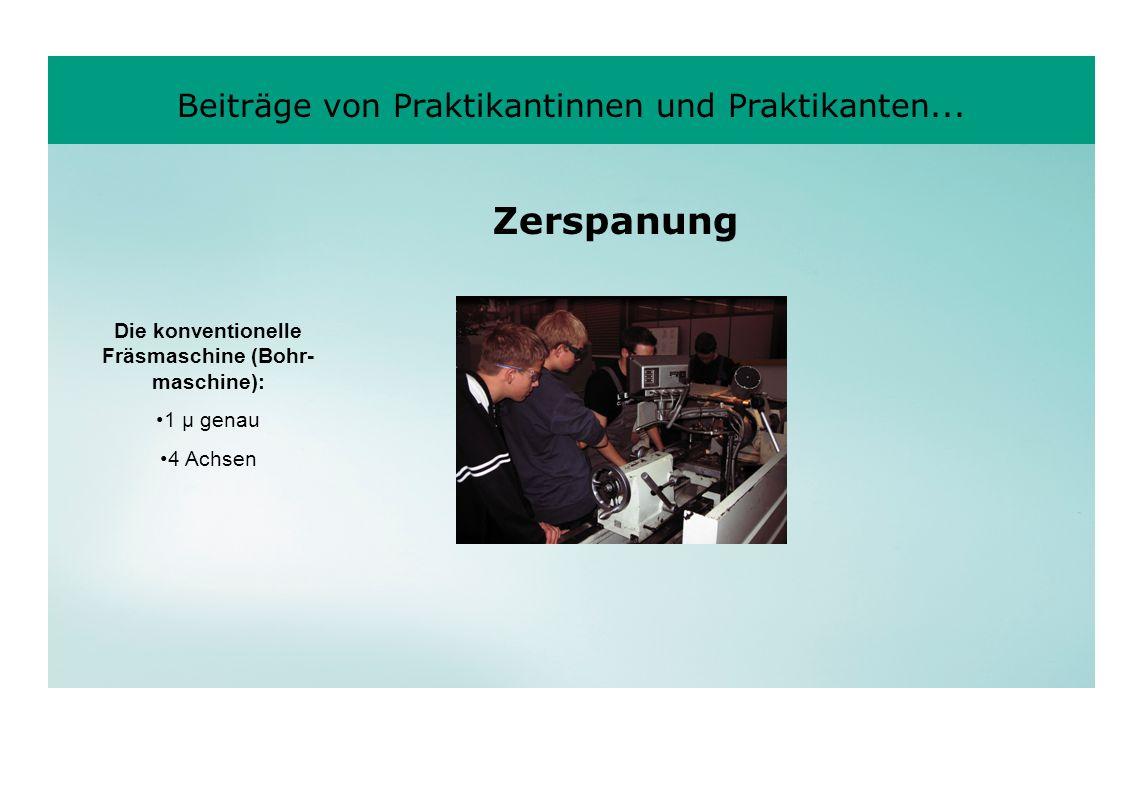 Beiträge von Praktikantinnen und Praktikanten... Die konventionelle Fräsmaschine (Bohr- maschine): 1 µ genau 4 Achsen Zerspanung