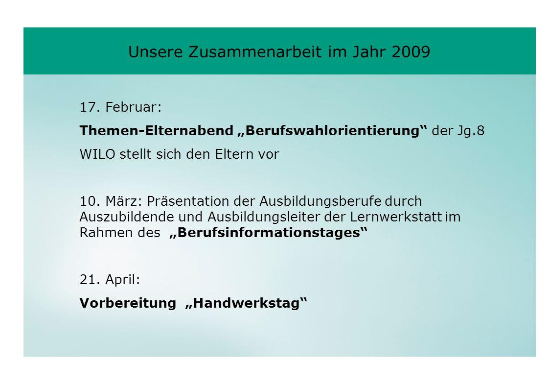 Unsere Zusammenarbeit im Jahr 2009 17. Februar: Themen-Elternabend Berufswahlorientierung der Jg.8 WILO stellt sich den Eltern vor 10. März: Präsentat