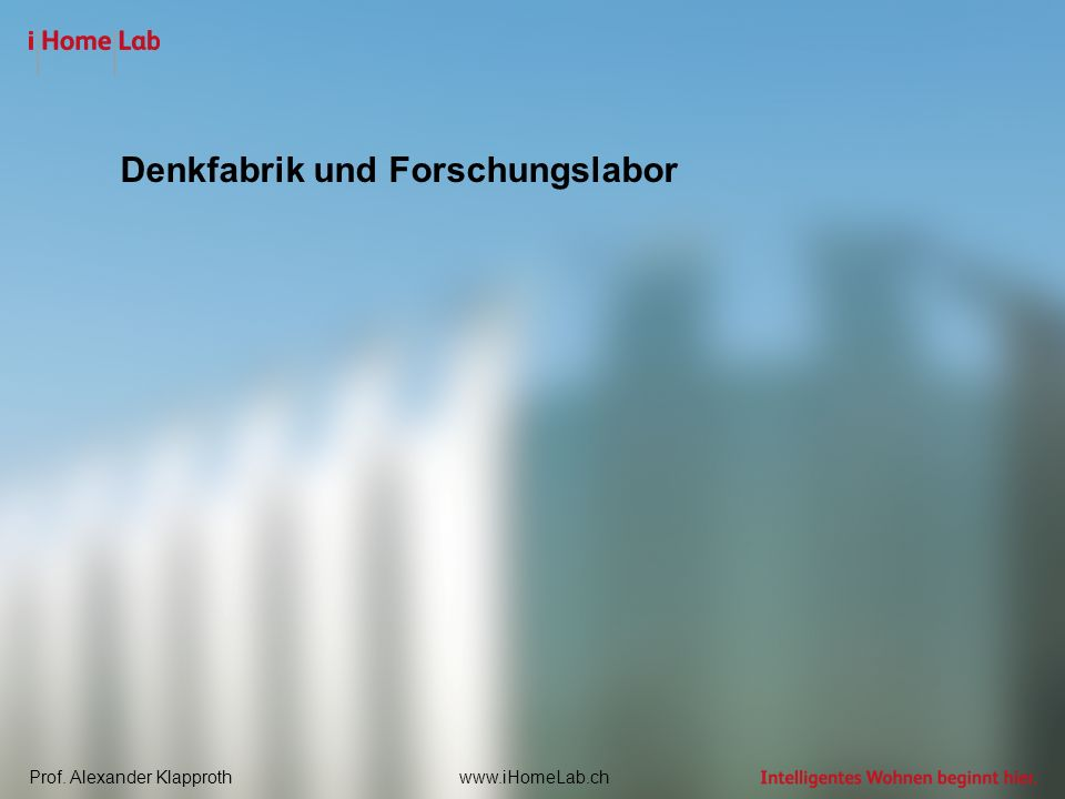 Prof. Alexander Klapprothwww.iHomeLab.ch Denkfabrik und Forschungslabor