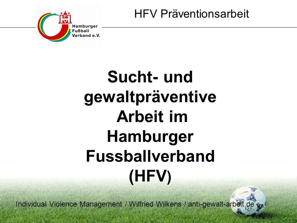 HFV Präventionsarbeit Sucht- und gewaltpräventive Arbeit im Hamburger Fussballverband (HFV ) Individual Violence Management / Wilfried Wilkens / anti-