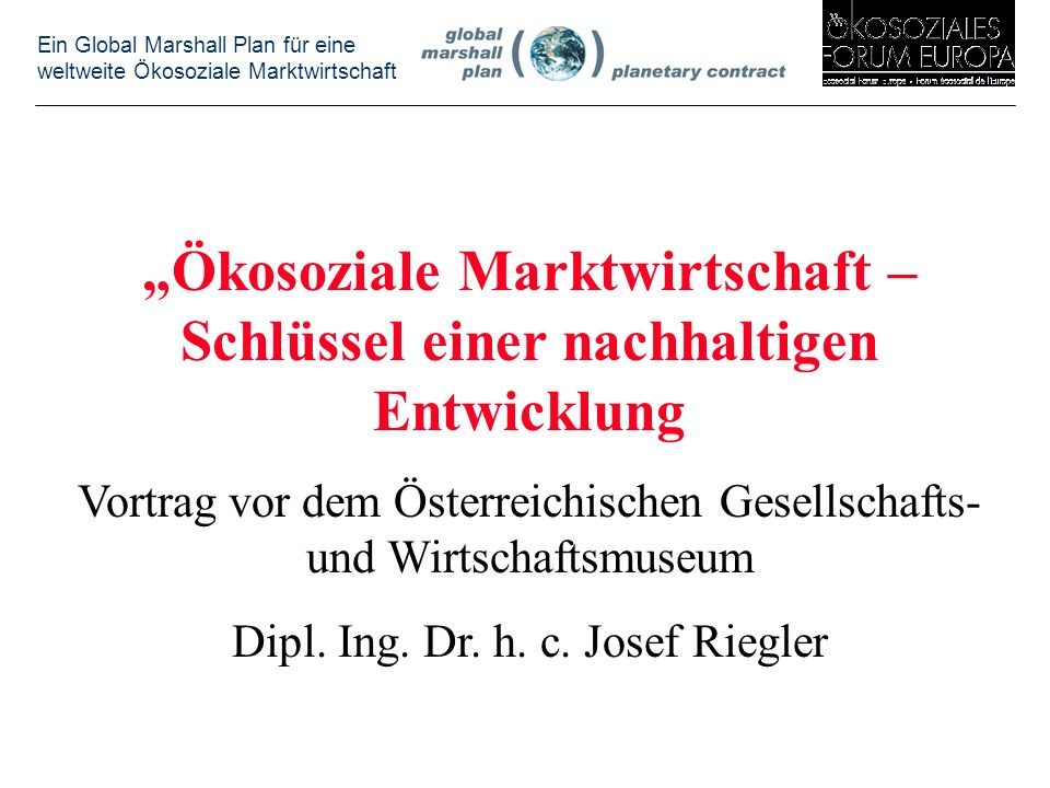 Ein Global Marshall Plan für eine weltweite Ökosoziale Marktwirtschaft Ökosoziale Marktwirtschaft – Schlüssel einer nachhaltigen Entwicklung Vortrag vor dem Österreichischen Gesellschafts- und Wirtschaftsmuseum Dipl.