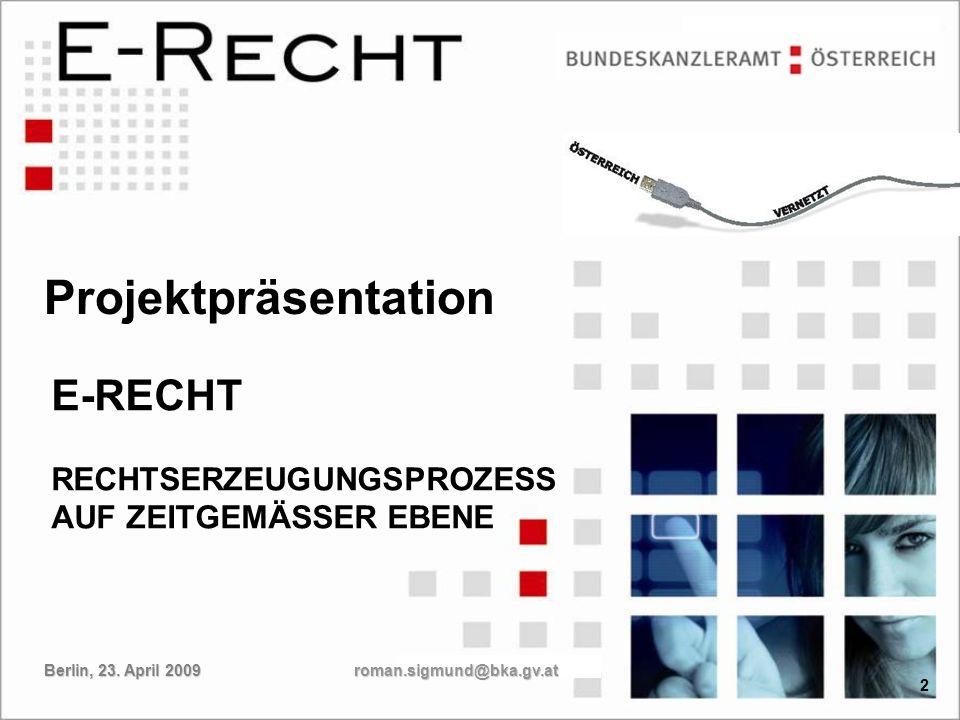 2 E-RECHT RECHTSERZEUGUNGSPROZESS AUF ZEITGEMÄSSER EBENE 2 Projektpräsentation roman.sigmund@bka.gv.at Berlin, 23. April 2009