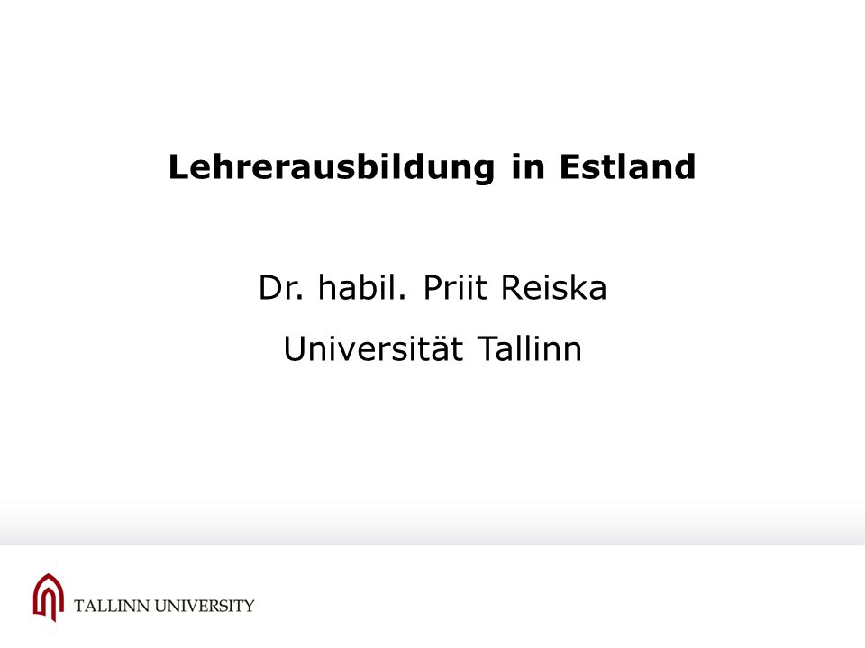 Lehrerausbildung in Estland Dr. habil. Priit Reiska Universität Tallinn