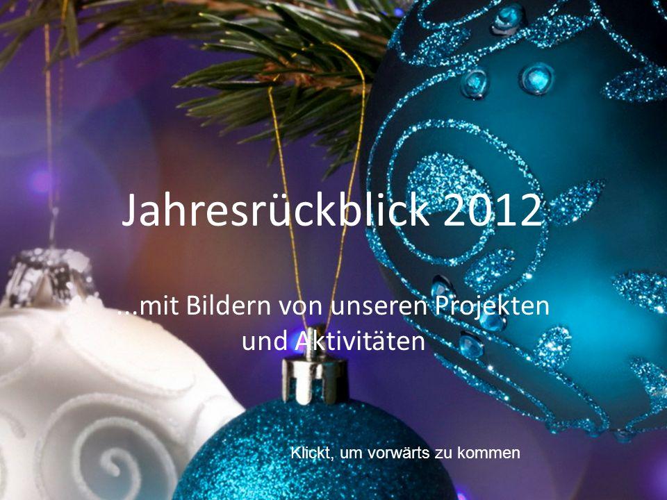 Jahresrückblick 2012...mit Bildern von unseren Projekten und Aktivitäten Klickt, um vorwärts zu kommen