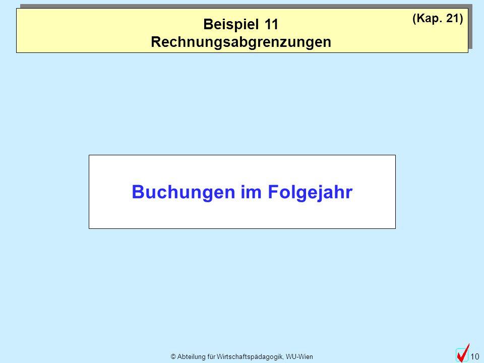 © Abteilung für Wirtschaftspädagogik, WU-Wien 10 Beispiel 11 Rechnungsabgrenzungen (Kap. 21) Buchungen im Folgejahr
