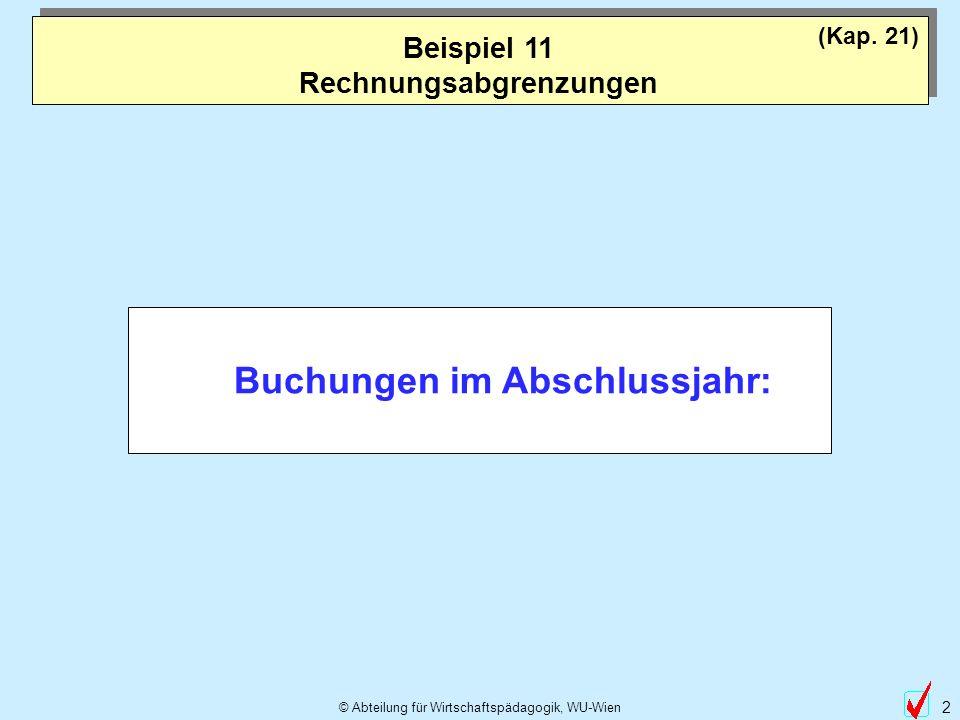 © Abteilung für Wirtschaftspädagogik, WU-Wien 2 Beispiel 11 Rechnungsabgrenzungen (Kap. 21) Buchungen im Abschlussjahr: