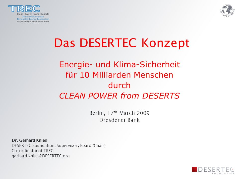 Energie- und Klima-Sicherheit f ü r 10 Milliarden Menschen durch CLEAN POWER from DESERTS Berlin, 17 th March 2009 Dresdener Bank Dr. Gerhard Knies DE