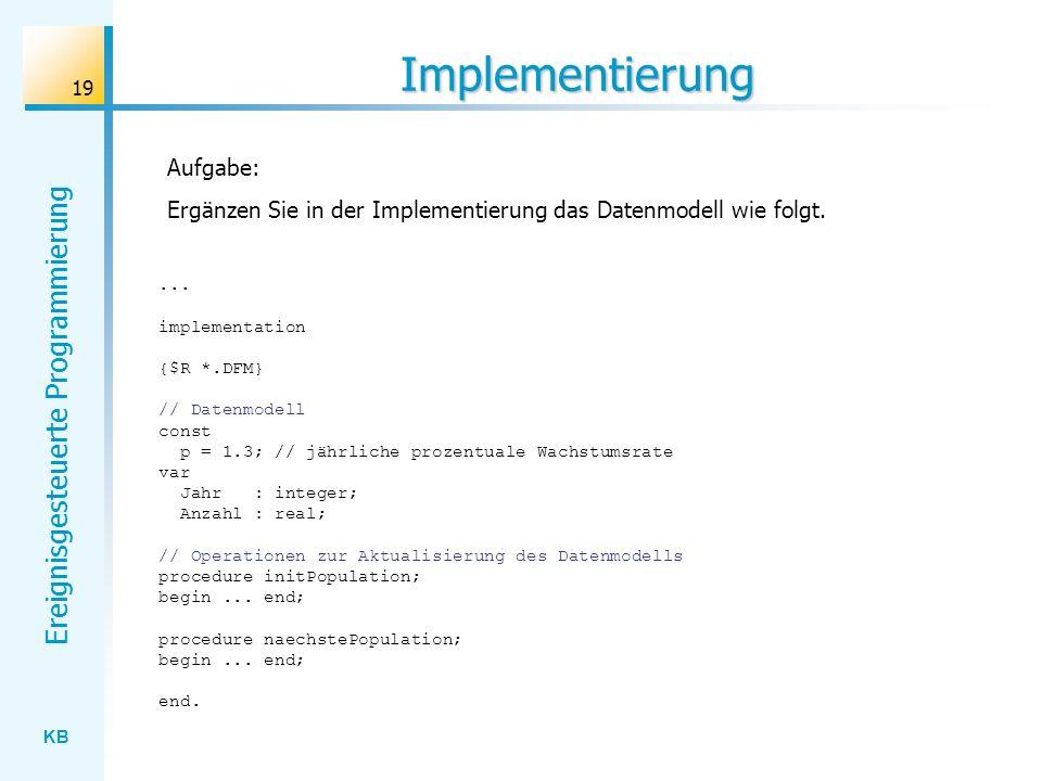 KB Ereignisgesteuerte Programmierung 19 Implementierung... implementation {$R *.DFM} // Datenmodell const p = 1.3; // jährliche prozentuale Wachstumsr