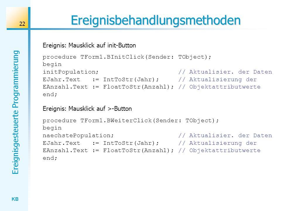 KB Ereignisgesteuerte Programmierung 22 Ereignisbehandlungsmethoden procedure TForm1.BInitClick(Sender: TObject); begin initPopulation; // Aktualisier