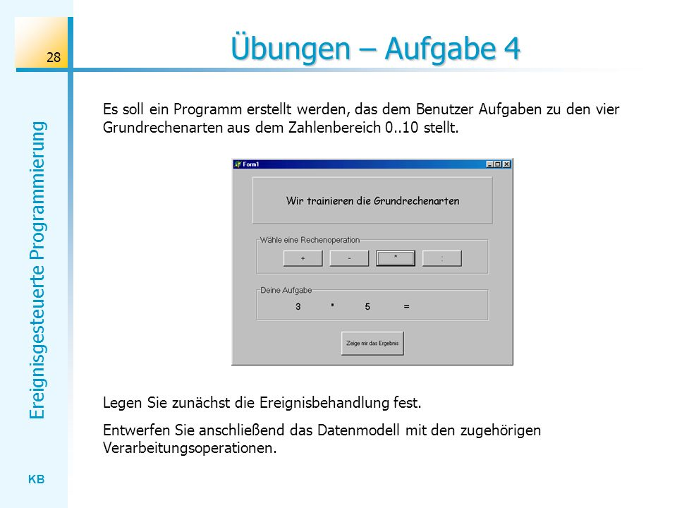 KB Ereignisgesteuerte Programmierung 28 Übungen – Aufgabe 4 Es soll ein Programm erstellt werden, das dem Benutzer Aufgaben zu den vier Grundrechenart