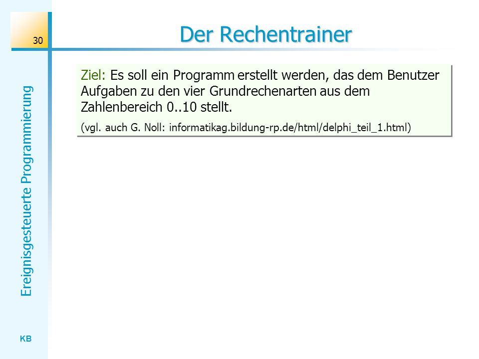 KB Ereignisgesteuerte Programmierung 30 Der Rechentrainer Ziel: Es soll ein Programm erstellt werden, das dem Benutzer Aufgaben zu den vier Grundreche