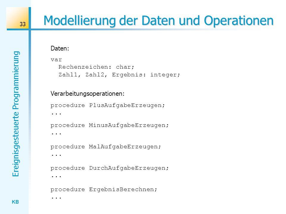 KB Ereignisgesteuerte Programmierung 33 Modellierung der Daten und Operationen var Rechenzeichen: char; Zahl1, Zahl2, Ergebnis: integer; Daten: Verarb