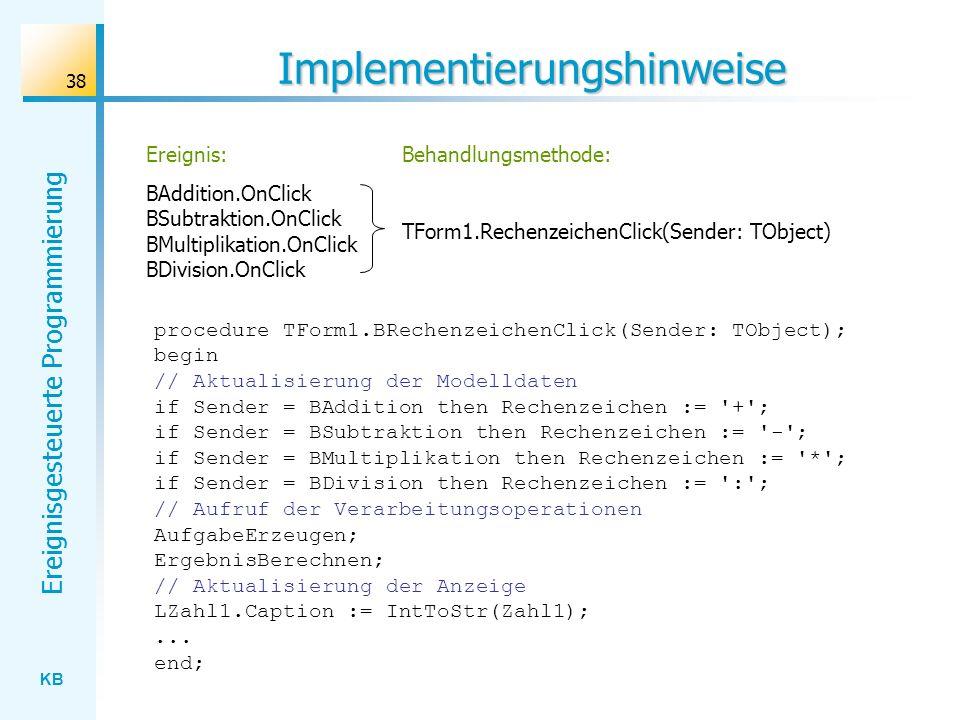 KB Ereignisgesteuerte Programmierung 38 Implementierungshinweise Ereignis: BAddition.OnClick BSubtraktion.OnClick BMultiplikation.OnClick BDivision.On