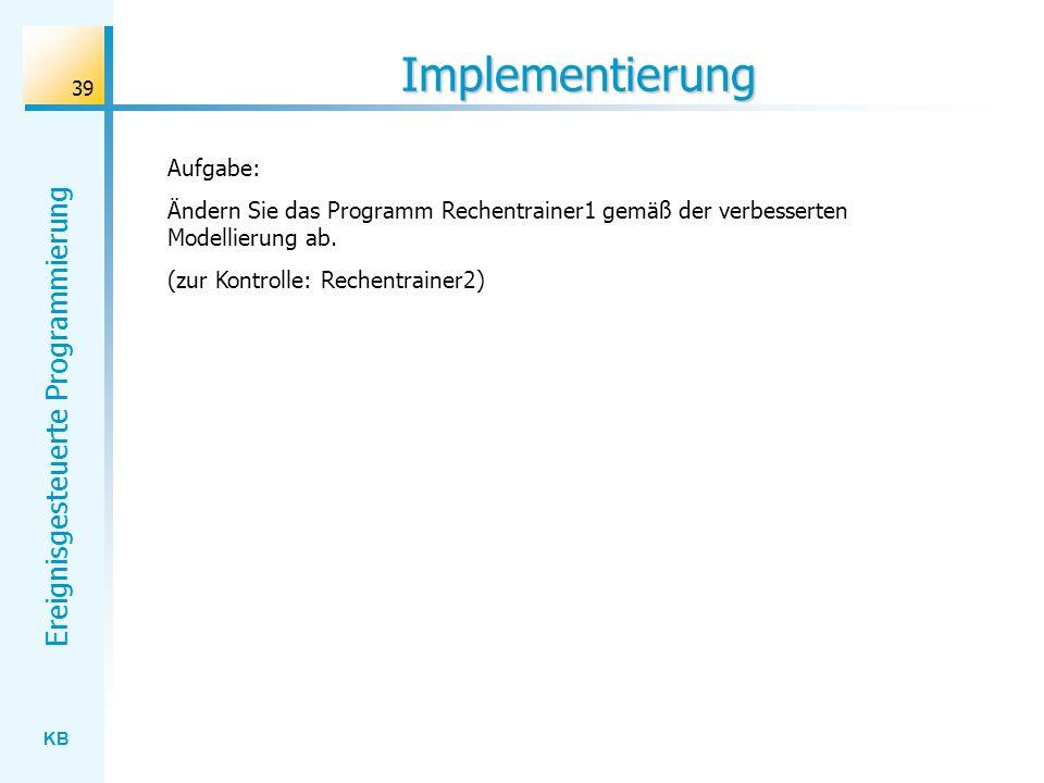 KB Ereignisgesteuerte Programmierung 39 Implementierung Aufgabe: Ändern Sie das Programm Rechentrainer1 gemäß der verbesserten Modellierung ab. (zur K