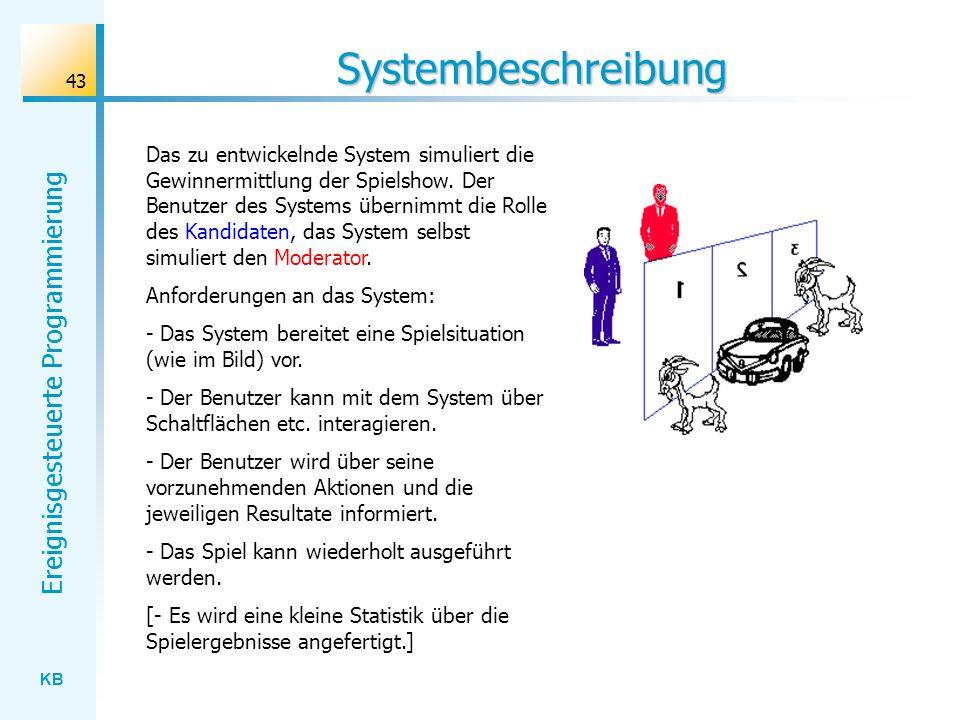 KB Ereignisgesteuerte Programmierung 43 Systembeschreibung Das zu entwickelnde System simuliert die Gewinnermittlung der Spielshow. Der Benutzer des S