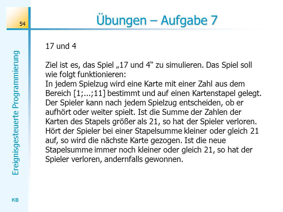 KB Ereignisgesteuerte Programmierung 54 Übungen – Aufgabe 7 17 und 4 Ziel ist es, das Spiel 17 und 4 zu simulieren. Das Spiel soll wie folgt funktioni