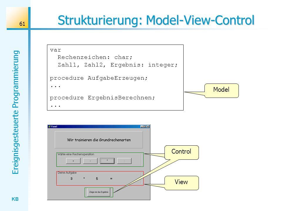 KB Ereignisgesteuerte Programmierung 61 Strukturierung: Model-View-Control var Rechenzeichen: char; Zahl1, Zahl2, Ergebnis: integer; procedure Aufgabe