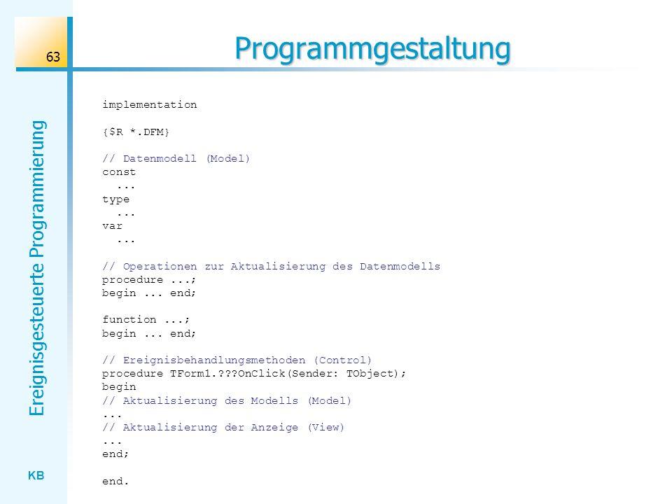 KB Ereignisgesteuerte Programmierung 63 Programmgestaltung implementation {$R *.DFM} // Datenmodell (Model) const... type... var... // Operationen zur