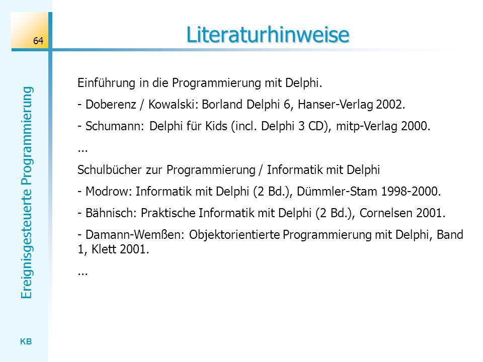 KB Ereignisgesteuerte Programmierung 64 Literaturhinweise Einführung in die Programmierung mit Delphi. - Doberenz / Kowalski: Borland Delphi 6, Hanser