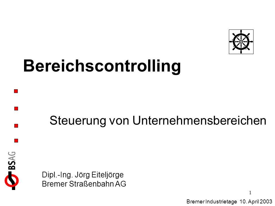 1 Bereichscontrolling Steuerung von Unternehmensbereichen Bremer Industrietage 10. April 2003 Dipl.-Ing. Jörg Eiteljörge Bremer Straßenbahn AG